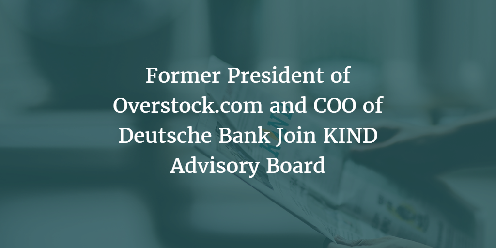 Former President of Overstock.com and COO of Deutsche Bank Join KIND Advisory Board